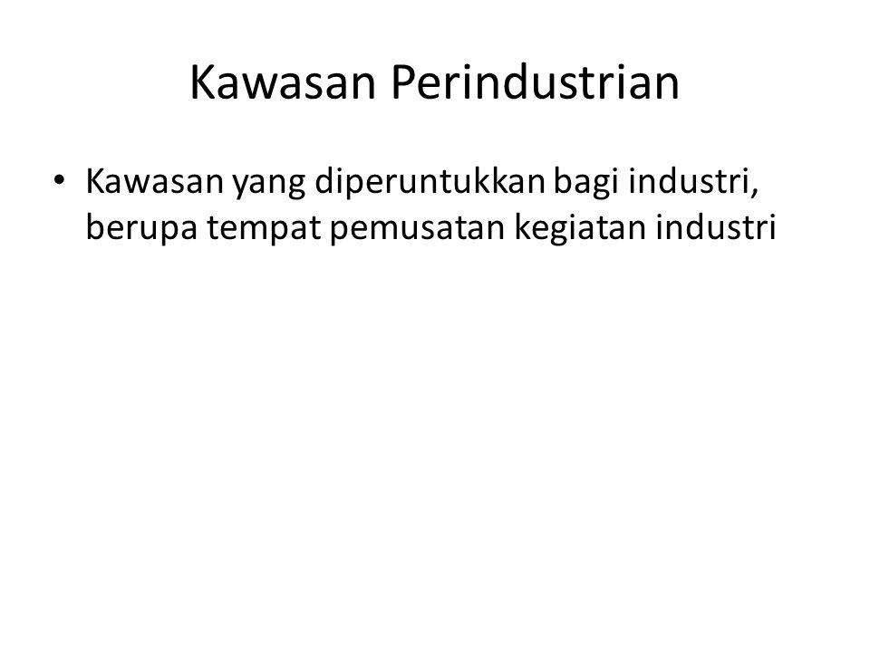 Kawasan Perindustrian Kawasan yang diperuntukkan bagi industri, berupa tempat pemusatan kegiatan industri