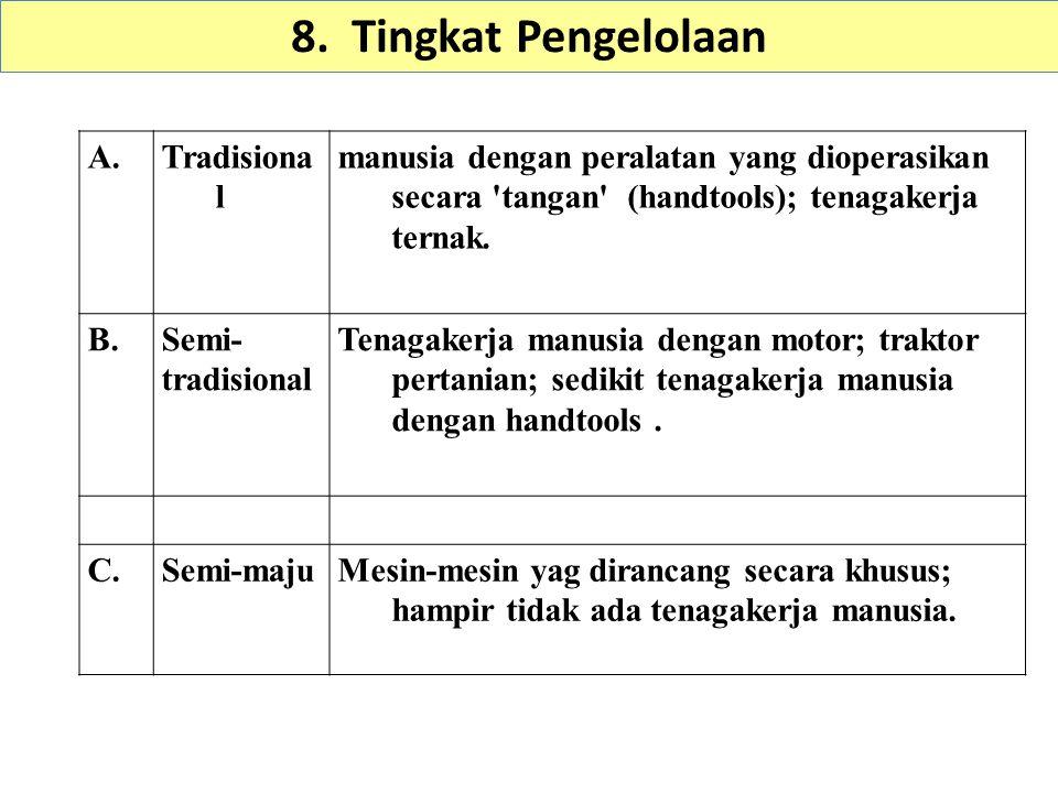 8. Tingkat Pengelolaan A.Tradisiona l manusia dengan peralatan yang dioperasikan secara 'tangan' (handtools); tenagakerja ternak. B.Semi- tradisional