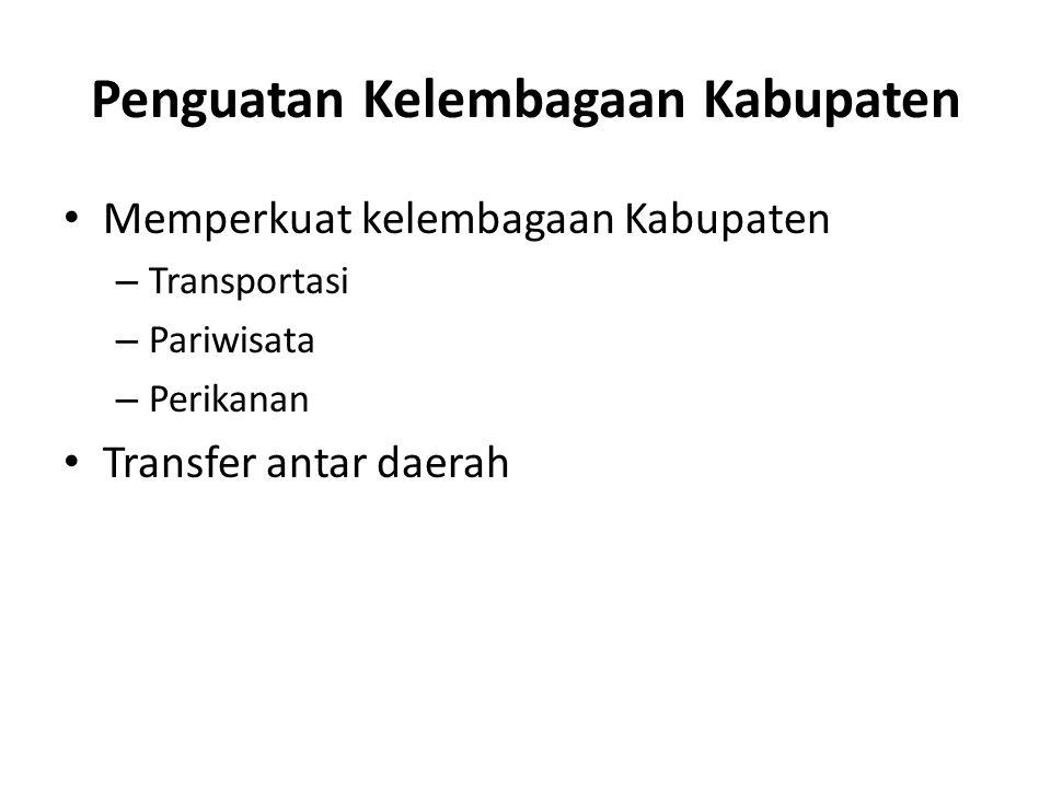 Penguatan Kelembagaan Kabupaten Memperkuat kelembagaan Kabupaten – Transportasi – Pariwisata – Perikanan Transfer antar daerah