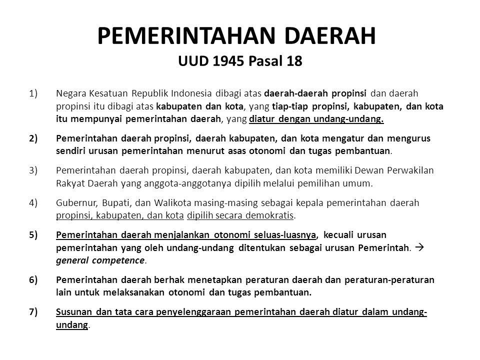 PEMERINTAHAN DAERAH UUD 1945 Pasal 18 1)Negara Kesatuan Republik Indonesia dibagi atas daerah-daerah propinsi dan daerah propinsi itu dibagi atas kabupaten dan kota, yang tiap-tiap propinsi, kabupaten, dan kota itu mempunyai pemerintahan daerah, yang diatur dengan undang-undang.