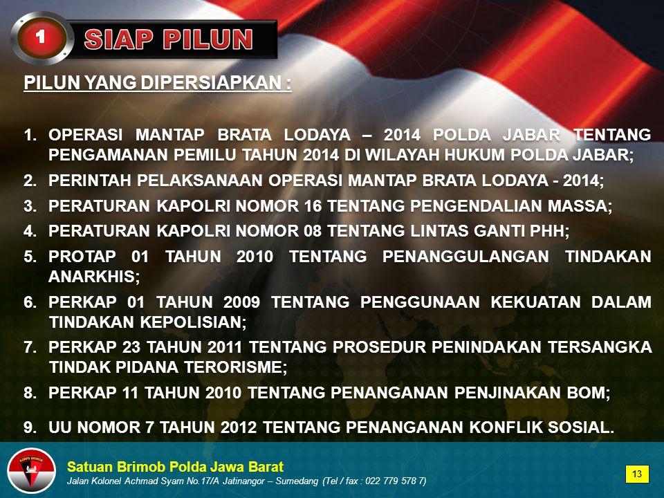 Satuan Brimob Polda Jawa Barat Jalan Kolonel Achmad Syam No.17/A Jatinangor – Sumedang (Tel / fax : 022 779 578 7) PILUN YANG DIPERSIAPKAN : 1.OPERASI MANTAP BRATA LODAYA – 2014 POLDA JABAR TENTANG PENGAMANAN PEMILU TAHUN 2014 DI WILAYAH HUKUM POLDA JABAR; 2.PERINTAH PELAKSANAAN OPERASI MANTAP BRATA LODAYA - 2014; 3.PERATURAN KAPOLRI NOMOR 16 TENTANG PENGENDALIAN MASSA; 4.PERATURAN KAPOLRI NOMOR 08 TENTANG LINTAS GANTI PHH; 5.PROTAP 01 TAHUN 2010 TENTANG PENANGGULANGAN TINDAKAN ANARKHIS; 6.PERKAP 01 TAHUN 2009 TENTANG PENGGUNAAN KEKUATAN DALAM TINDAKAN KEPOLISIAN; 7.PERKAP 23 TAHUN 2011 TENTANG PROSEDUR PENINDAKAN TERSANGKA TINDAK PIDANA TERORISME; 8.PERKAP 11 TAHUN 2010 TENTANG PENANGANAN PENJINAKAN BOM; 9.UU NOMOR 7 TAHUN 2012 TENTANG PENANGANAN KONFLIK SOSIAL.