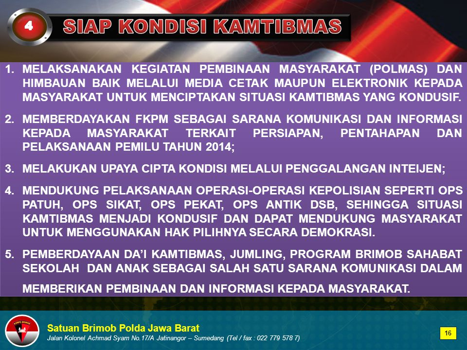 Satuan Brimob Polda Jawa Barat Jalan Kolonel Achmad Syam No.17/A Jatinangor – Sumedang (Tel / fax : 022 779 578 7) 1.MELAKSANAKAN KEGIATAN PEMBINAAN MASYARAKAT (POLMAS) DAN HIMBAUAN BAIK MELALUI MEDIA CETAK MAUPUN ELEKTRONIK KEPADA MASYARAKAT UNTUK MENCIPTAKAN SITUASI KAMTIBMAS YANG KONDUSIF.