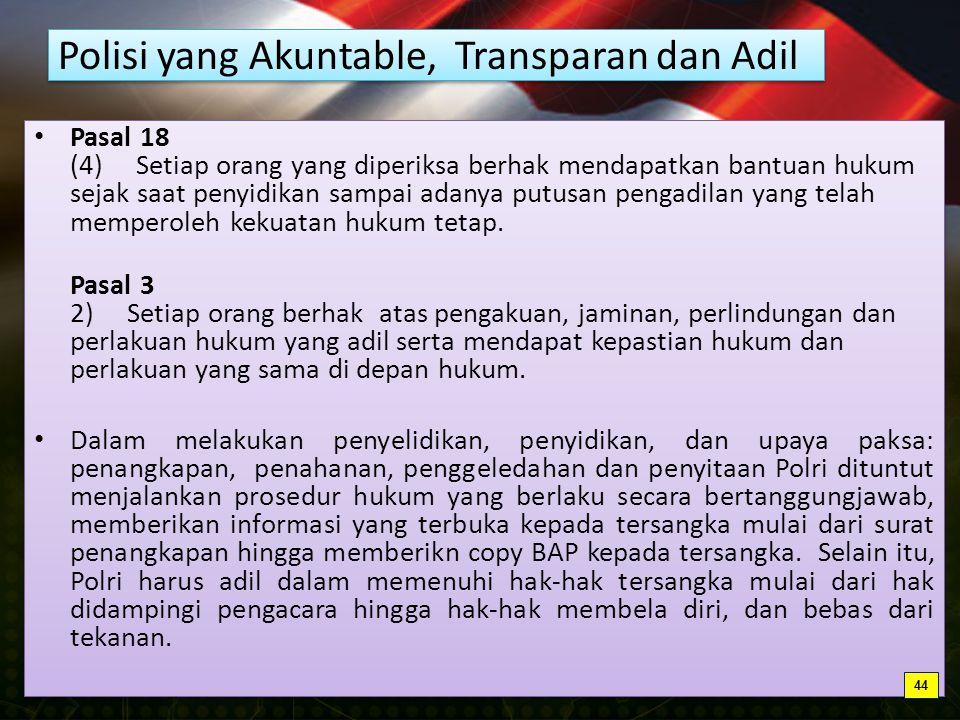 Polisi yang Akuntable, Transparan dan Adil Pasal 18 (4) Setiap orang yang diperiksa berhak mendapatkan bantuan hukum sejak saat penyidikan sampai adanya putusan pengadilan yang telah memperoleh kekuatan hukum tetap.