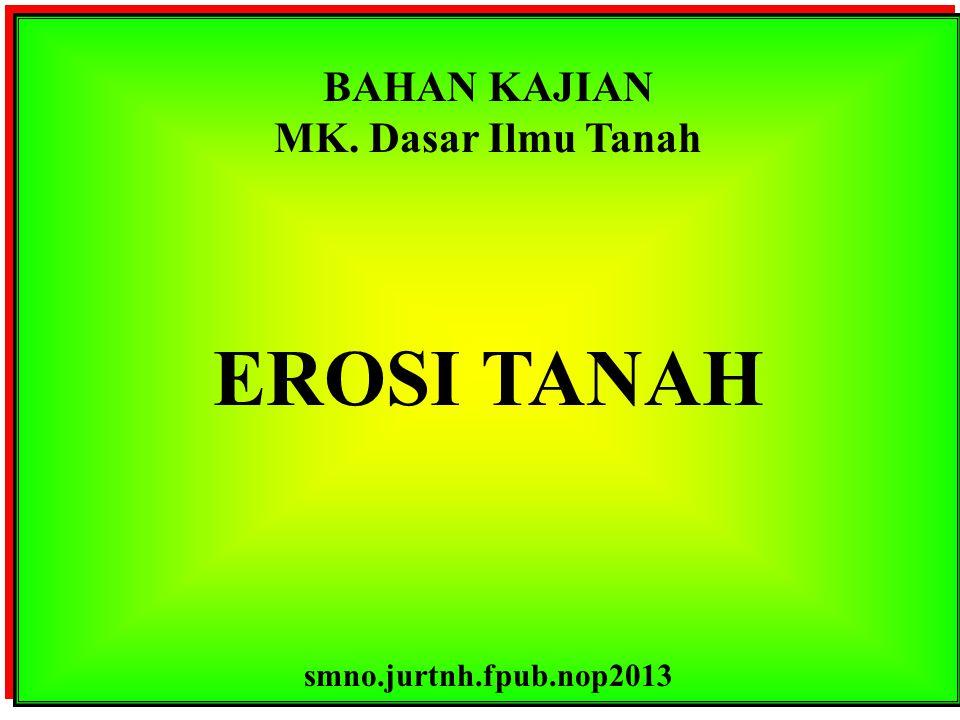 BAHAN KAJIAN MK.Dasar Ilmu Tanah EROSI TANAH smno.jurtnh.fpub.nop2013 BAHAN KAJIAN MK.
