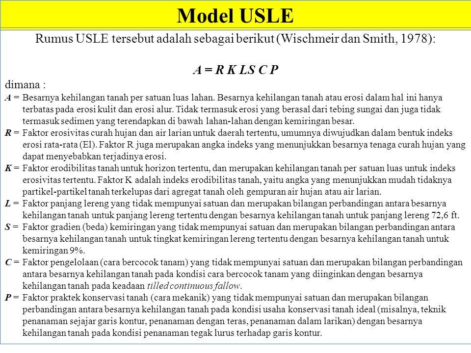 Model USLE Rumus USLE tersebut adalah sebagai berikut (Wischmeir dan Smith, 1978): A = R K LS C P dimana : A = Besarnya kehilangan tanah per satuan luas lahan.