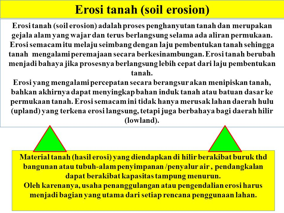Erosi tanah (soil erosion) Material tanah (hasil erosi) yang diendapkan di hilir berakibat buruk thd bangunan atau tubuh-alam penyimpanan /penyalur air, pendangkalan dapat berakibat kapasitas tampung menurun.