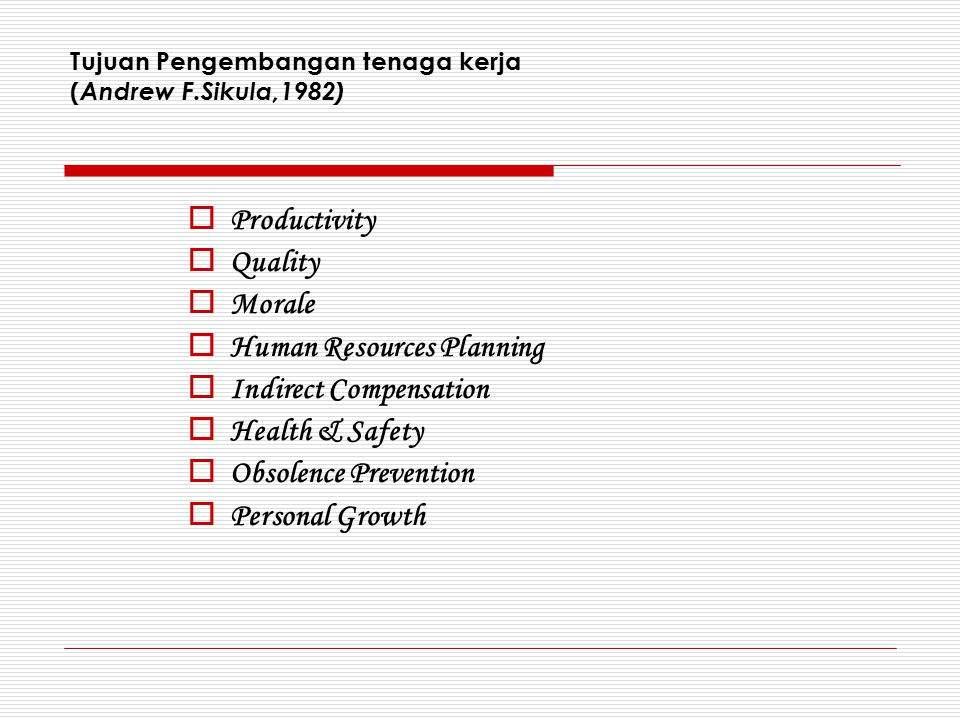 Tujuan Pengembangan tenaga kerja ( Andrew F.Sikula,1982)  Productivity  Quality  Morale  Human Resources Planning  Indirect Compensation  Health & Safety  Obsolence Prevention  Personal Growth
