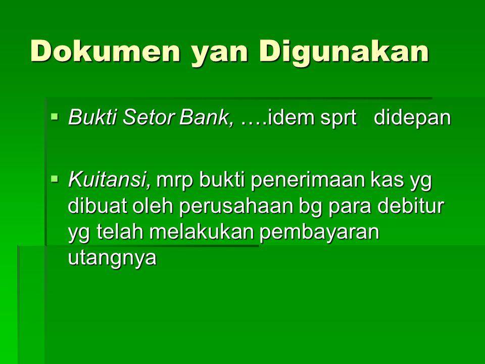Dokumen yan Digunakan  Bukti Setor Bank, ….idem sprt didepan  Kuitansi, mrp bukti penerimaan kas yg dibuat oleh perusahaan bg para debitur yg telah