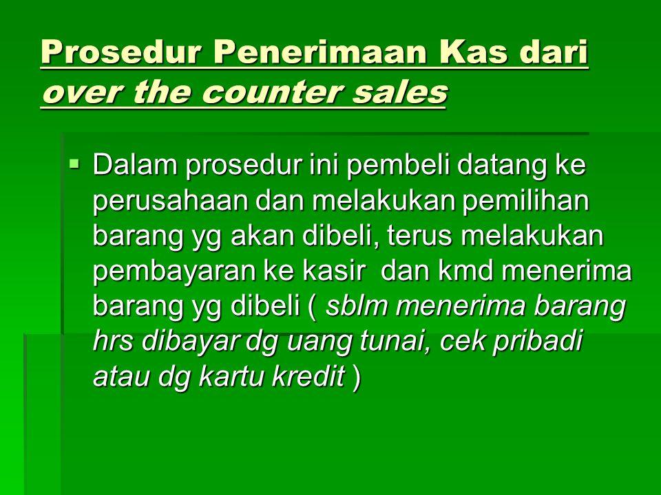 Prosedur Penerimaan Kas dari over the counter sales  Dalam prosedur ini pembeli datang ke perusahaan dan melakukan pemilihan barang yg akan dibeli, t