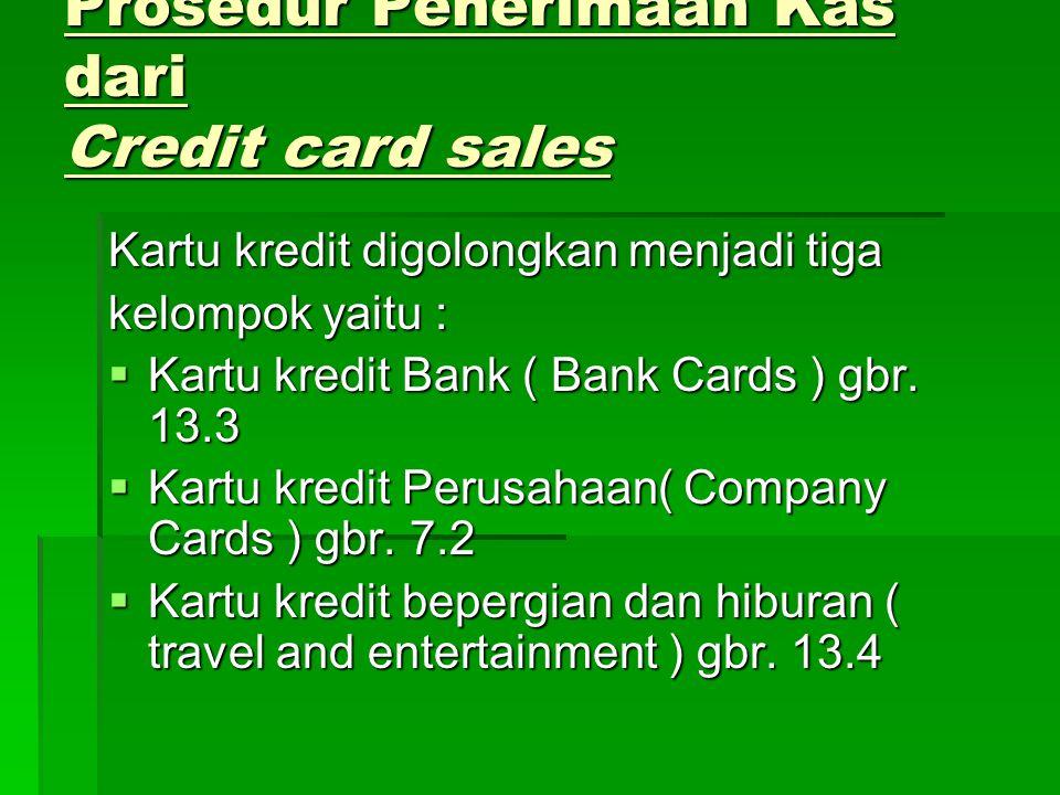 Prosedur Penerimaan Kas dari Credit card sales Kartu kredit digolongkan menjadi tiga kelompok yaitu :  Kartu kredit Bank ( Bank Cards ) gbr. 13.3  K