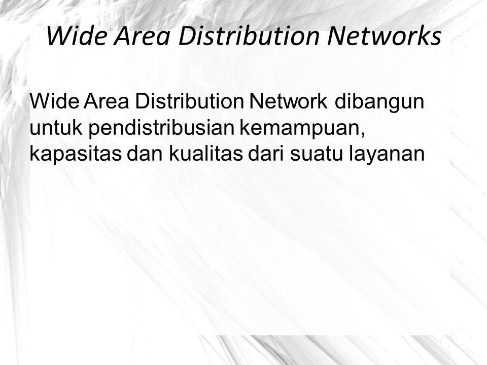 Wide Area Distribution Networks Wide Area Distribution Network dibangun untuk pendistribusian kemampuan, kapasitas dan kualitas dari suatu layanan