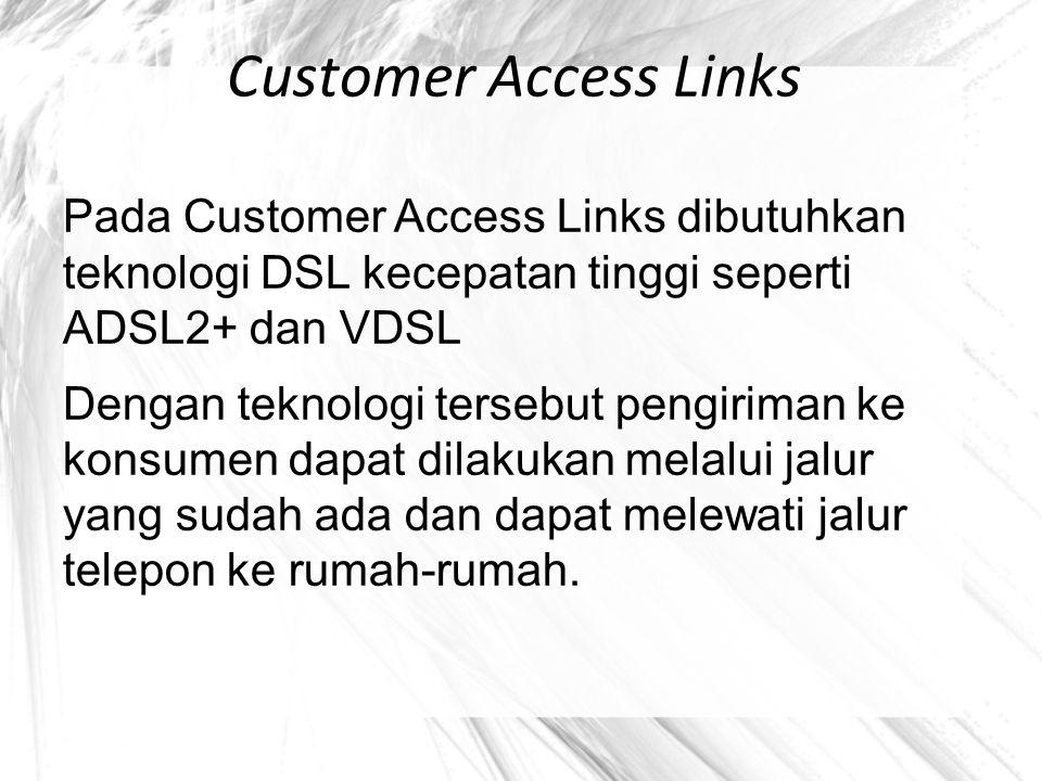 Customer Access Links Pada Customer Access Links dibutuhkan teknologi DSL kecepatan tinggi seperti ADSL2+ dan VDSL Dengan teknologi tersebut pengirima