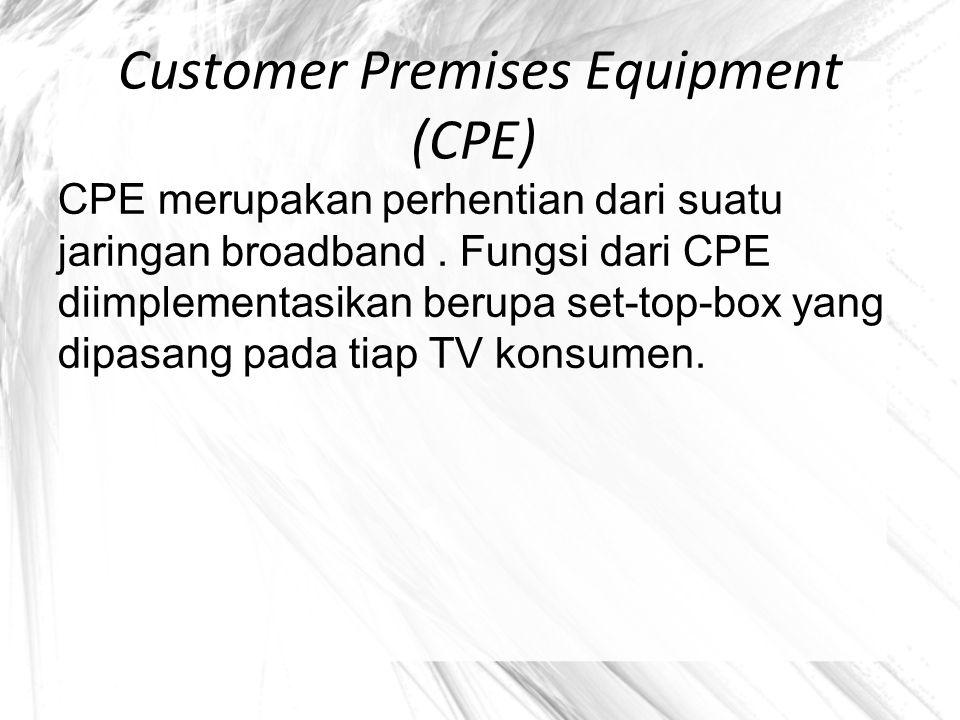 Customer Premises Equipment (CPE) CPE merupakan perhentian dari suatu jaringan broadband. Fungsi dari CPE diimplementasikan berupa set-top-box yang di