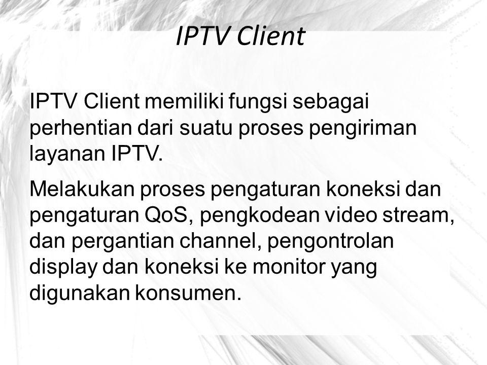 IPTV Client IPTV Client memiliki fungsi sebagai perhentian dari suatu proses pengiriman layanan IPTV. Melakukan proses pengaturan koneksi dan pengatur
