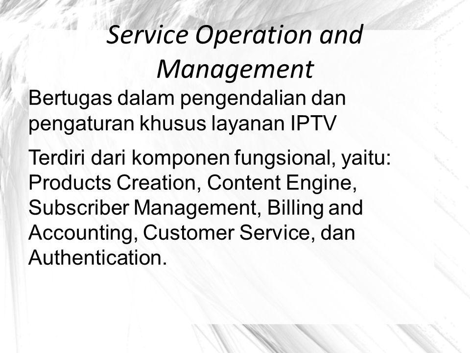 Service Operation and Management Bertugas dalam pengendalian dan pengaturan khusus layanan IPTV Terdiri dari komponen fungsional, yaitu: Products Crea