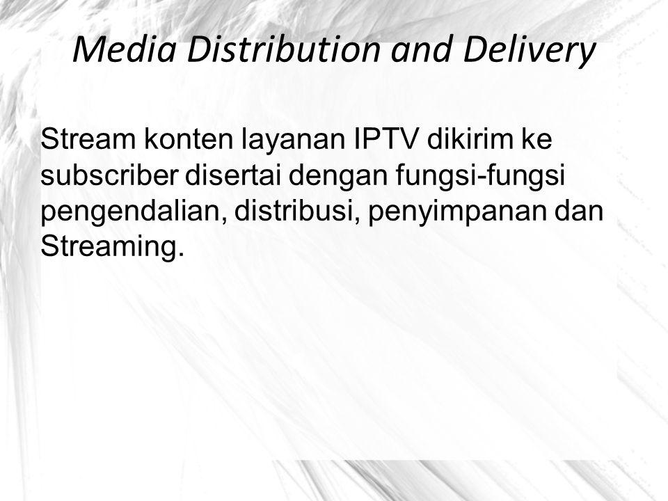 Media Distribution and Delivery Stream konten layanan IPTV dikirim ke subscriber disertai dengan fungsi-fungsi pengendalian, distribusi, penyimpanan d