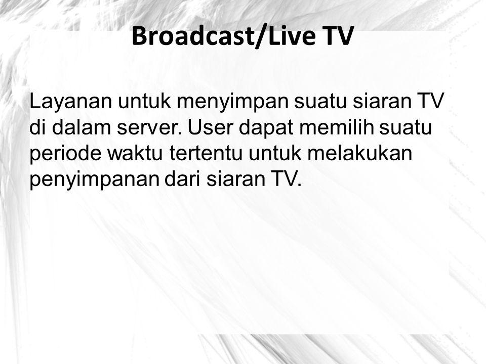Broadcast/Live TV Layanan untuk menyimpan suatu siaran TV di dalam server. User dapat memilih suatu periode waktu tertentu untuk melakukan penyimpanan