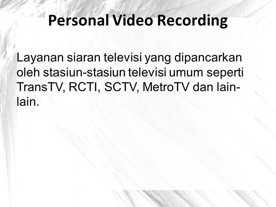 Personal Video Recording Layanan siaran televisi yang dipancarkan oleh stasiun-stasiun televisi umum seperti TransTV, RCTI, SCTV, MetroTV dan lain- la