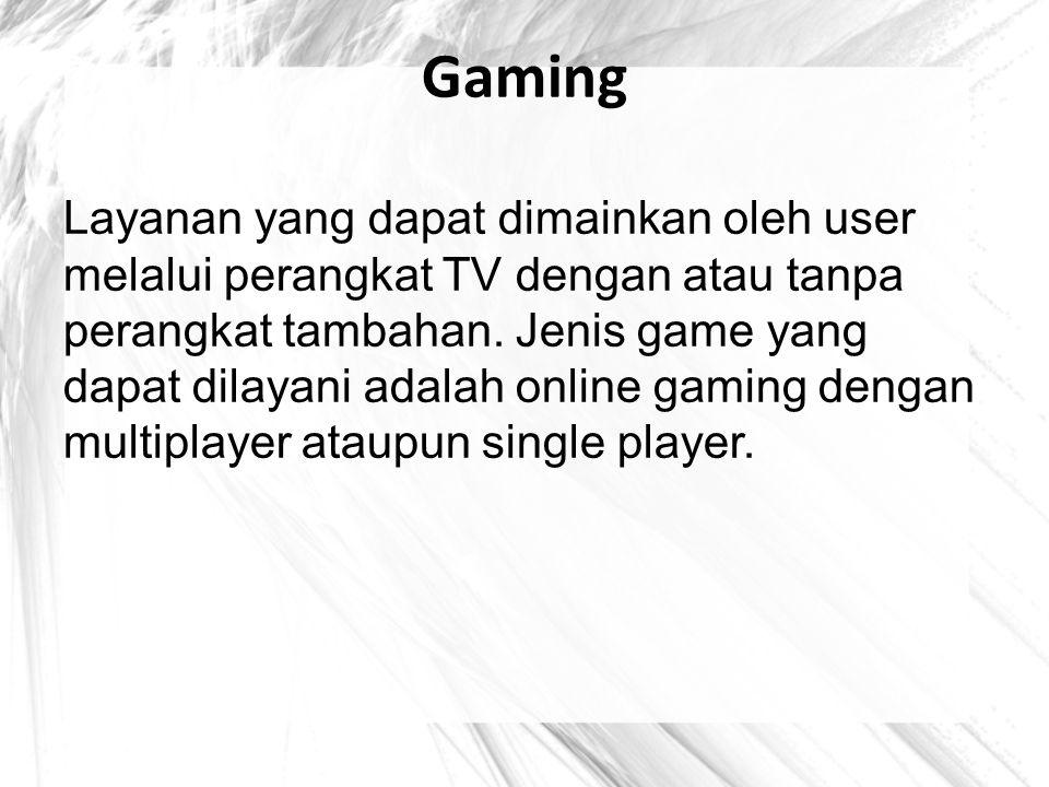 Gaming Layanan yang dapat dimainkan oleh user melalui perangkat TV dengan atau tanpa perangkat tambahan. Jenis game yang dapat dilayani adalah online