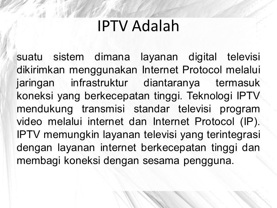 IPTV Adalah suatu sistem dimana layanan digital televisi dikirimkan menggunakan Internet Protocol melalui jaringan infrastruktur diantaranya termasuk