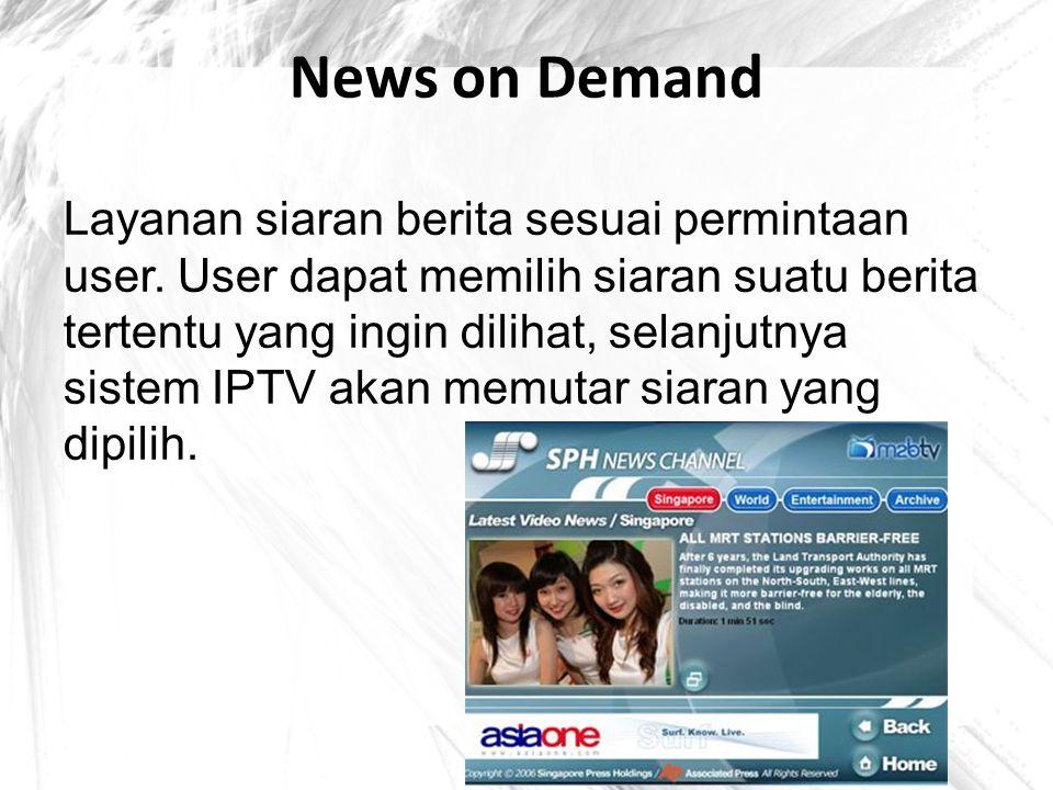 News on Demand Layanan siaran berita sesuai permintaan user. User dapat memilih siaran suatu berita tertentu yang ingin dilihat, selanjutnya sistem IP