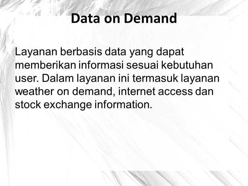 Data on Demand Layanan berbasis data yang dapat memberikan informasi sesuai kebutuhan user. Dalam layanan ini termasuk layanan weather on demand, inte