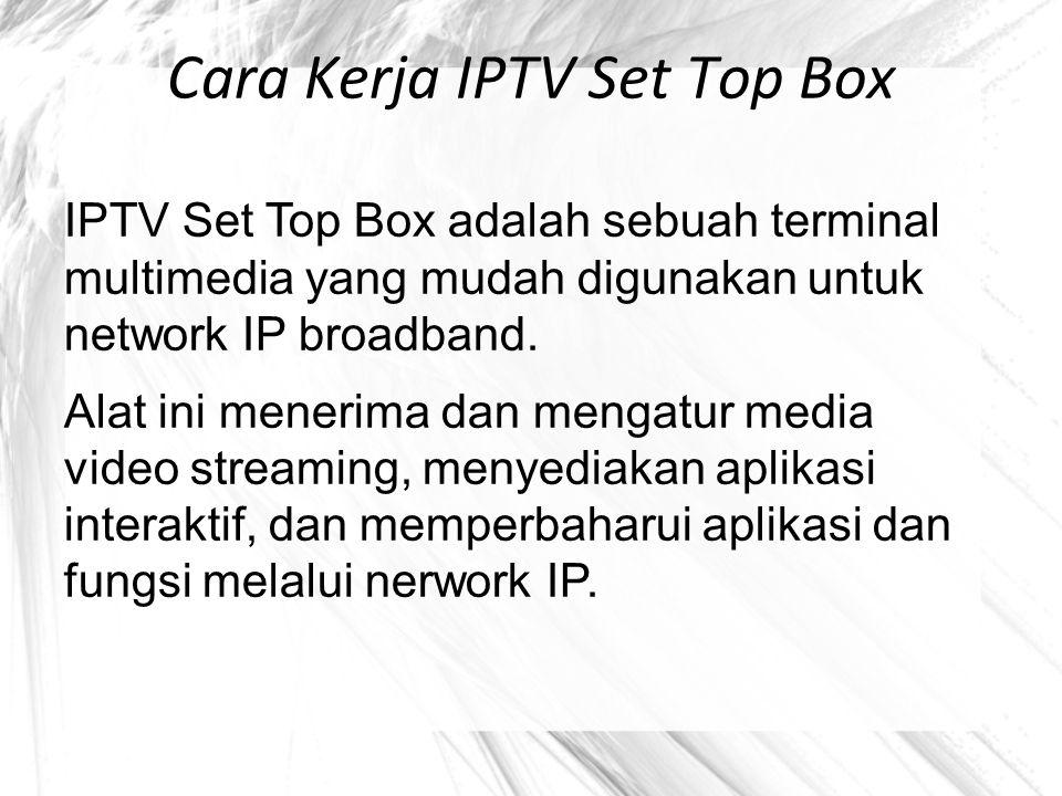 Cara Kerja IPTV Set Top Box IPTV Set Top Box adalah sebuah terminal multimedia yang mudah digunakan untuk network IP broadband. Alat ini menerima dan