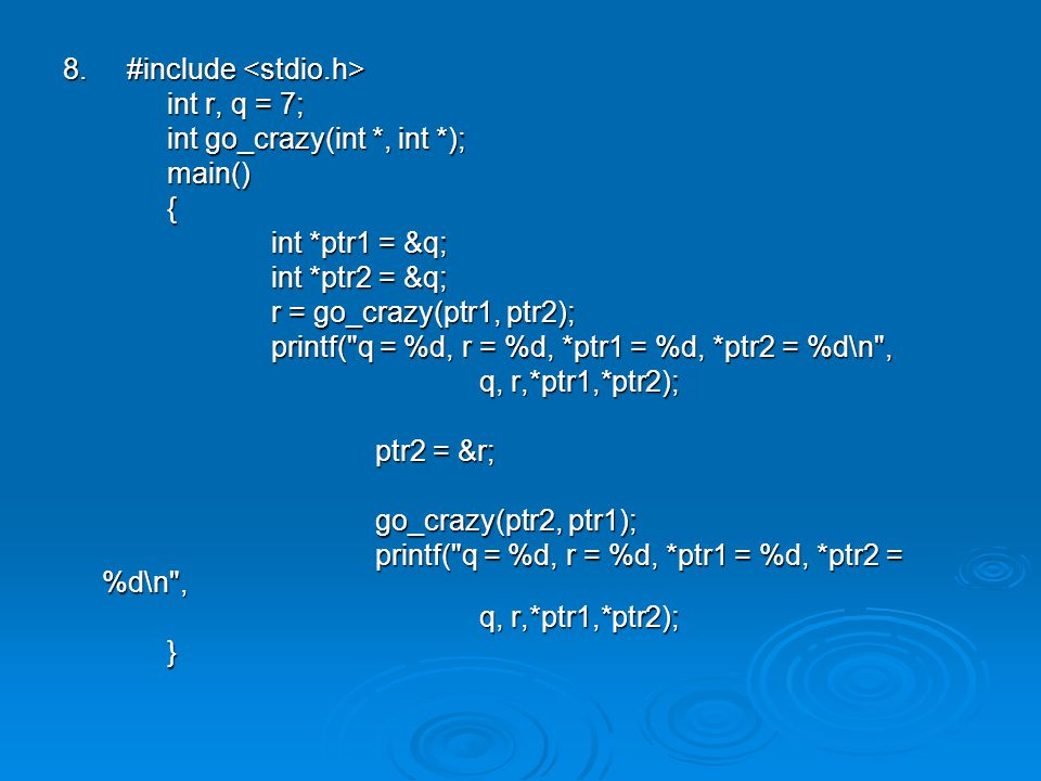 8. #include 8. #include int r, q = 7; int go_crazy(int *, int *); main(){ int *ptr1 = &q; int *ptr2 = &q; r = go_crazy(ptr1, ptr2); printf(