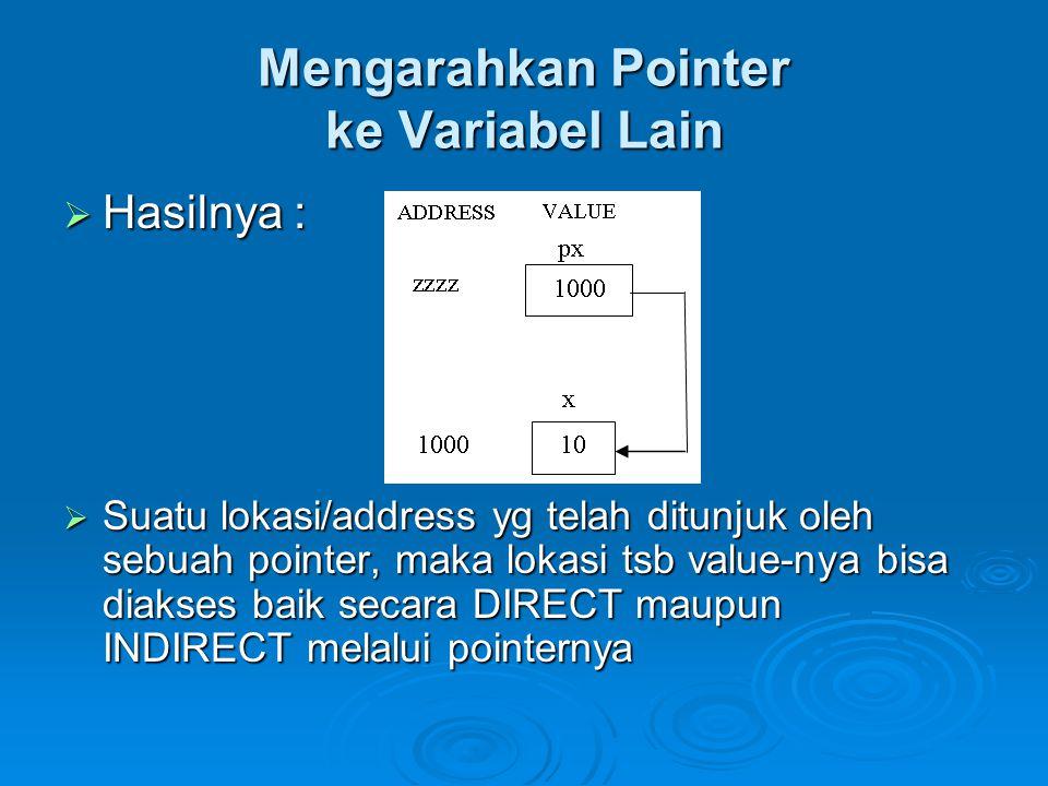 Mengarahkan Pointer ke Variabel Lain  Hasilnya :  Suatu lokasi/address yg telah ditunjuk oleh sebuah pointer, maka lokasi tsb value-nya bisa diakses