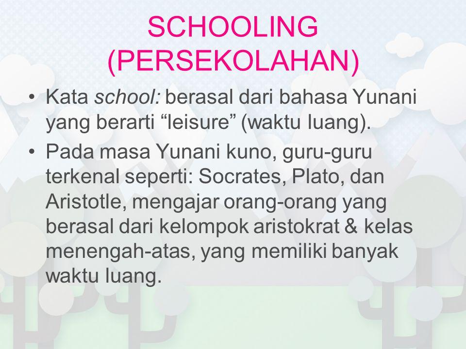 "SCHOOLING (PERSEKOLAHAN) Kata school: berasal dari bahasa Yunani yang berarti ""leisure"" (waktu luang). Pada masa Yunani kuno, guru-guru terkenal seper"