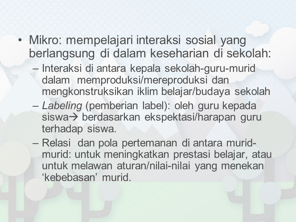 Mikro: mempelajari interaksi sosial yang berlangsung di dalam keseharian di sekolah: –Interaksi di antara kepala sekolah-guru-murid dalam memproduksi/