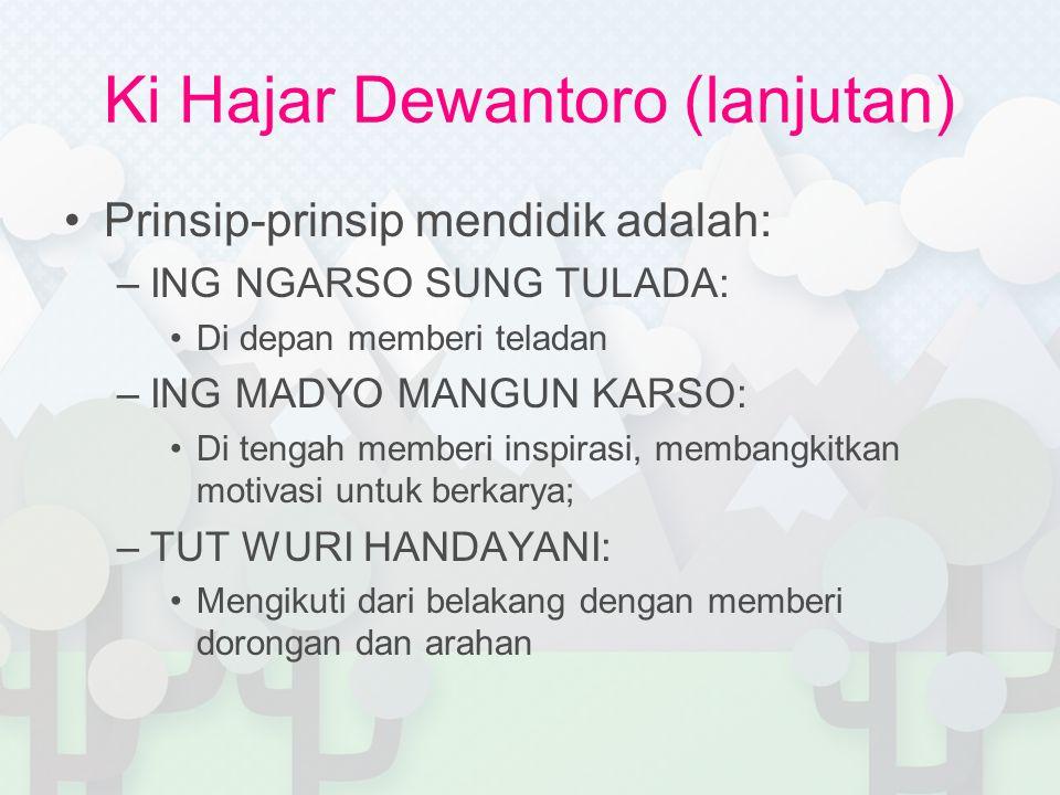 Ki Hajar Dewantoro (lanjutan) Prinsip-prinsip mendidik adalah: –ING NGARSO SUNG TULADA: Di depan memberi teladan –ING MADYO MANGUN KARSO: Di tengah me