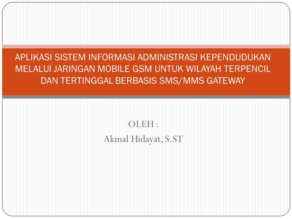 OLEH : Akmal Hidayat, S.ST APLIKASI SISTEM INFORMASI ADMINISTRASI KEPENDUDUKAN MELALUI JARINGAN MOBILE GSM UNTUK WILAYAH TERPENCIL DAN TERTINGGAL BERB