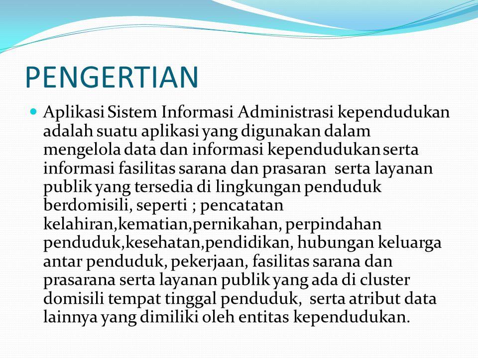 PENGERTIAN Aplikasi Sistem Informasi Administrasi kependudukan adalah suatu aplikasi yang digunakan dalam mengelola data dan informasi kependudukan se