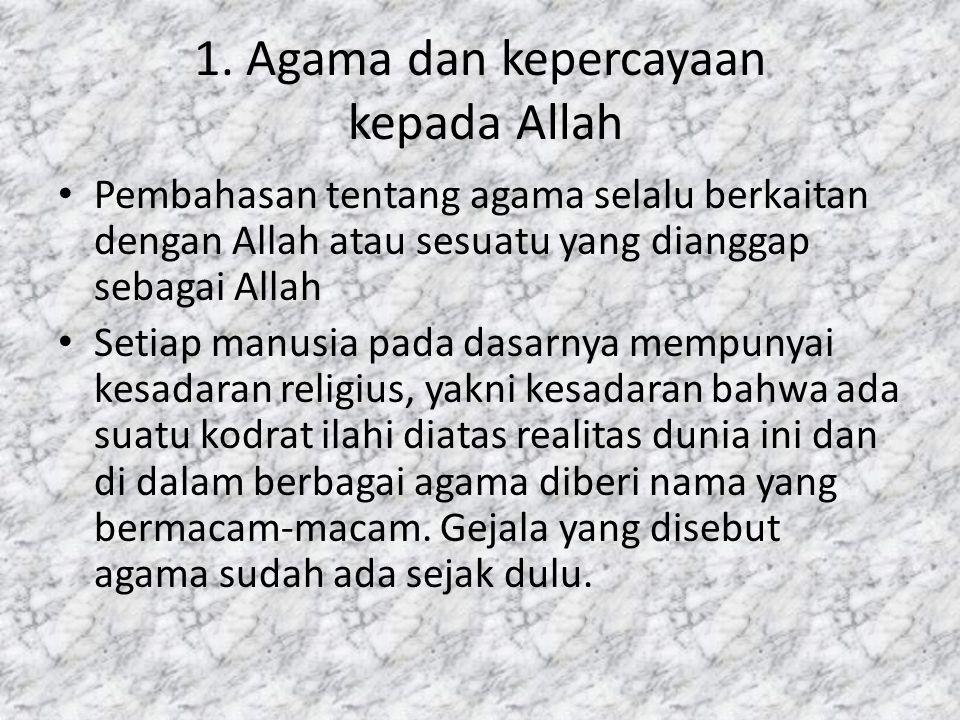 1. Agama dan kepercayaan kepada Allah Pembahasan tentang agama selalu berkaitan dengan Allah atau sesuatu yang dianggap sebagai Allah Setiap manusia p