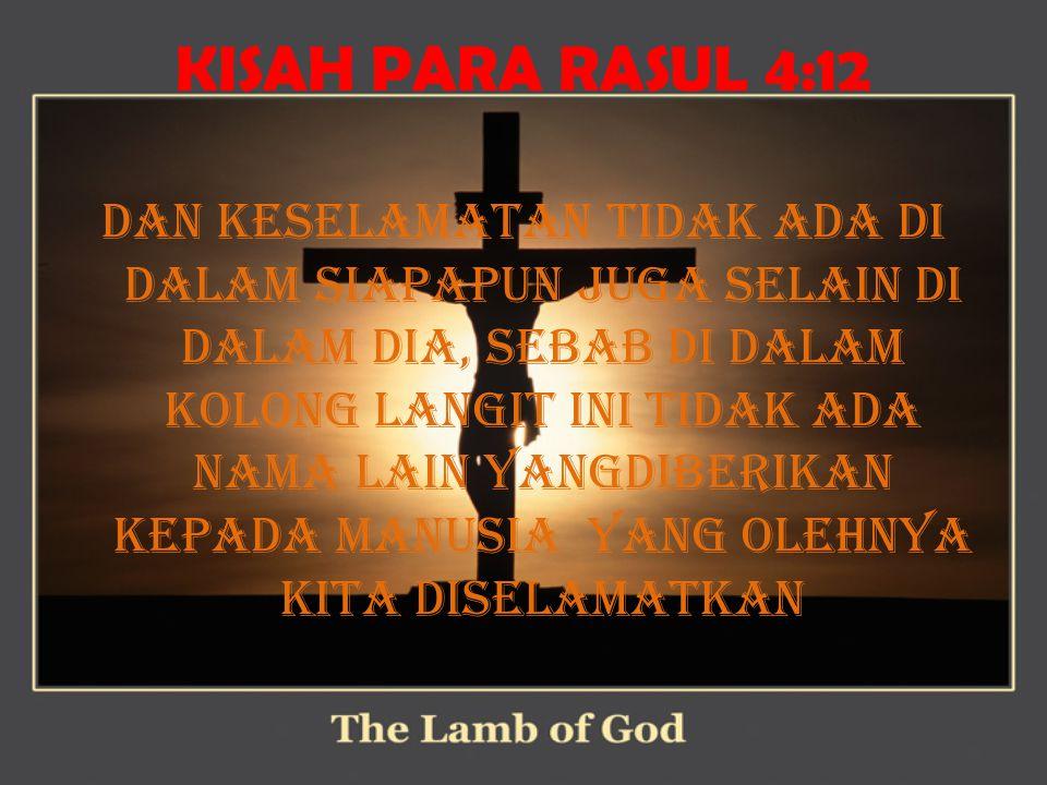KISAH PARA RASUL 4:12 Dan keselamatan tidak ada di dalam siapapun juga selain di dalam Dia, sebab di dalam kolong langit ini tidak ada nama lain yangdiberikan kepada manusia yang olehnya kita diselamatkan