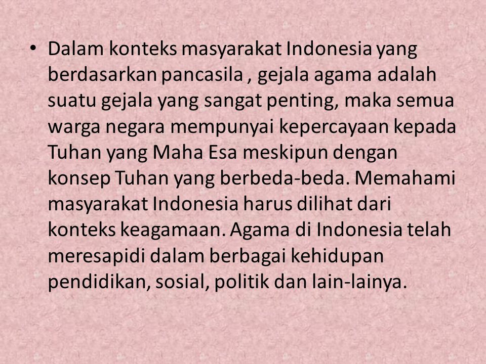 Dalam konteks masyarakat Indonesia yang berdasarkan pancasila, gejala agama adalah suatu gejala yang sangat penting, maka semua warga negara mempunyai kepercayaan kepada Tuhan yang Maha Esa meskipun dengan konsep Tuhan yang berbeda-beda.