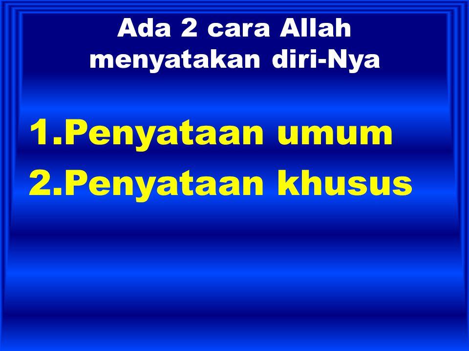 Ada 2 cara Allah menyatakan diri-Nya 1.Penyataan umum 2.Penyataan khusus
