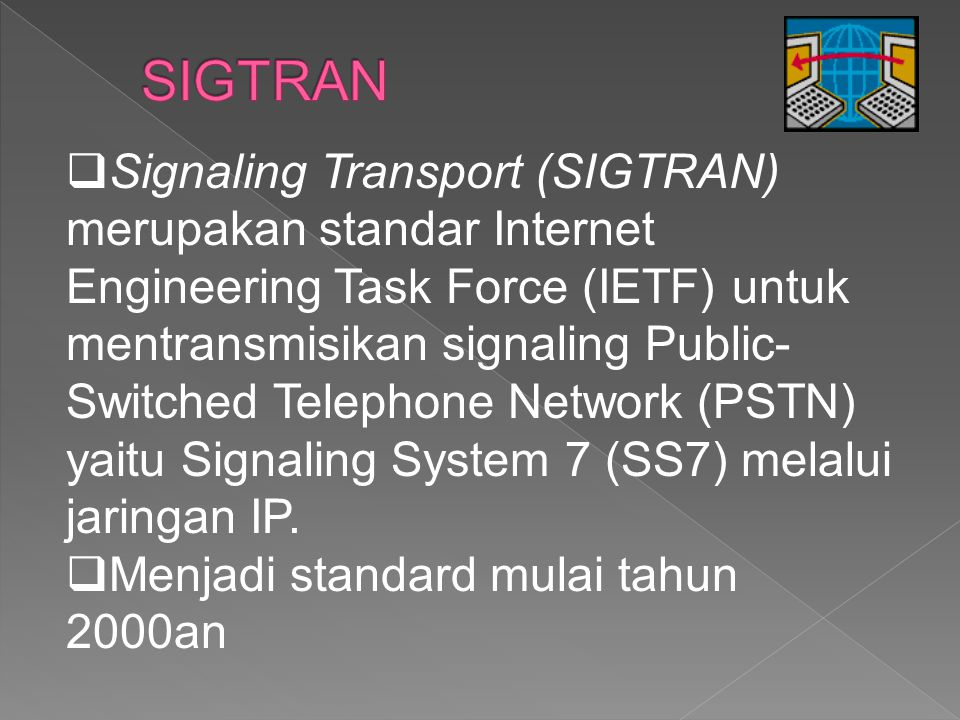  Signaling Transport (SIGTRAN) merupakan standar Internet Engineering Task Force (IETF) untuk mentransmisikan signaling Public- Switched Telephone Ne