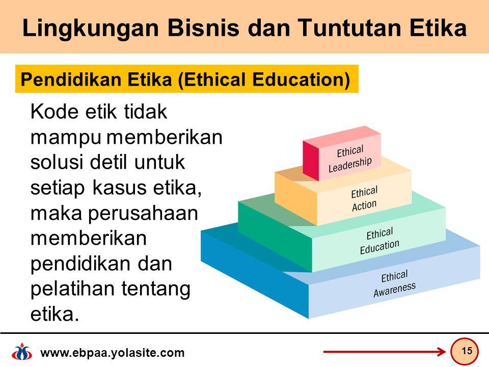 www.ebpaa.yolasite.com Lingkungan Bisnis dan Tuntutan Etika 15 Pendidikan Etika (Ethical Education) Kode etik tidak mampu memberikan solusi detil untuk setiap kasus etika, maka perusahaan memberikan pendidikan dan pelatihan tentang etika.