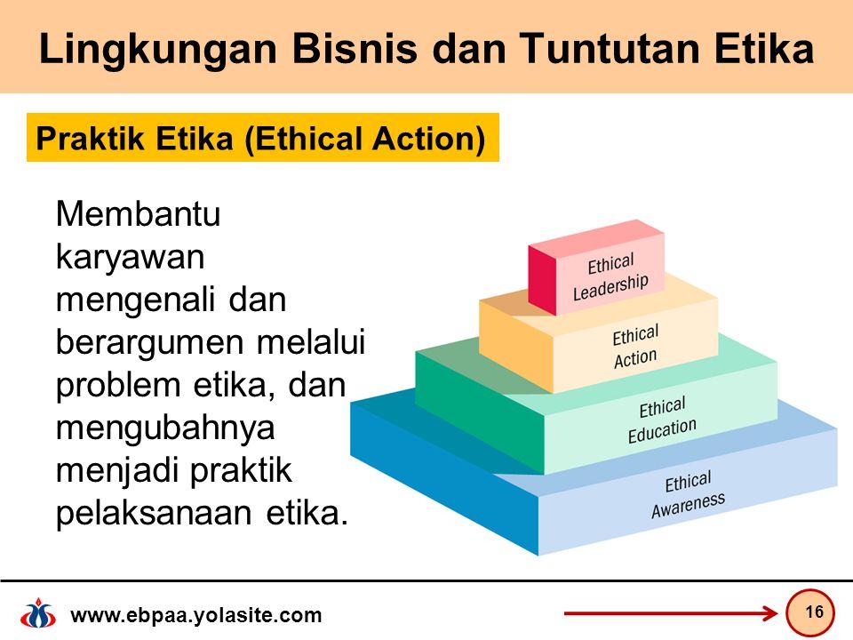 www.ebpaa.yolasite.com Lingkungan Bisnis dan Tuntutan Etika 16 Praktik Etika (Ethical Action) Membantu karyawan mengenali dan berargumen melalui problem etika, dan mengubahnya menjadi praktik pelaksanaan etika.