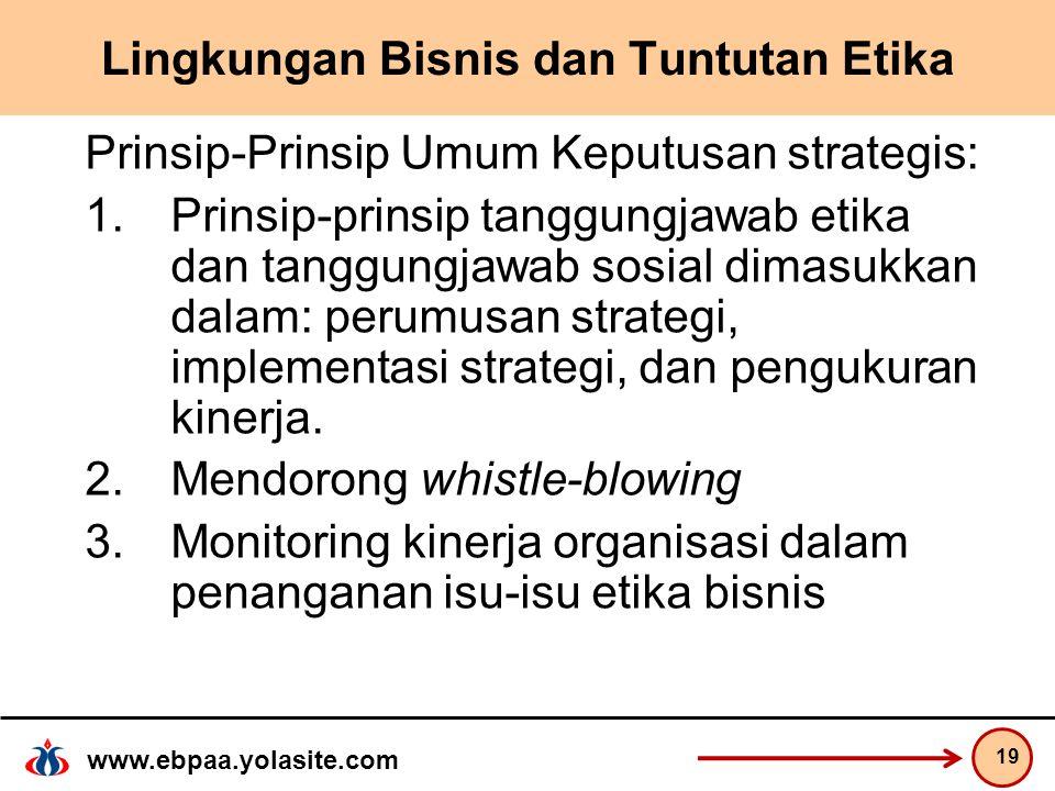 www.ebpaa.yolasite.com Lingkungan Bisnis dan Tuntutan Etika Prinsip-Prinsip Umum Keputusan strategis: 1.Prinsip-prinsip tanggungjawab etika dan tanggungjawab sosial dimasukkan dalam: perumusan strategi, implementasi strategi, dan pengukuran kinerja.