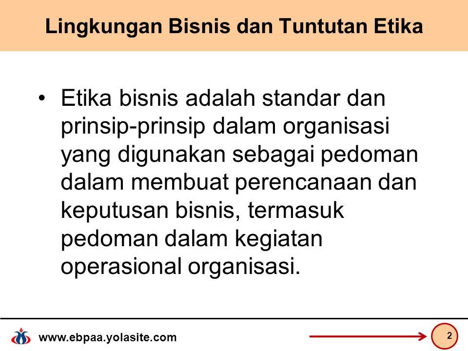 www.ebpaa.yolasite.com Lingkungan Bisnis dan Tuntutan Etika Etika bisnis adalah standar dan prinsip-prinsip dalam organisasi yang digunakan sebagai pedoman dalam membuat perencanaan dan keputusan bisnis, termasuk pedoman dalam kegiatan operasional organisasi.