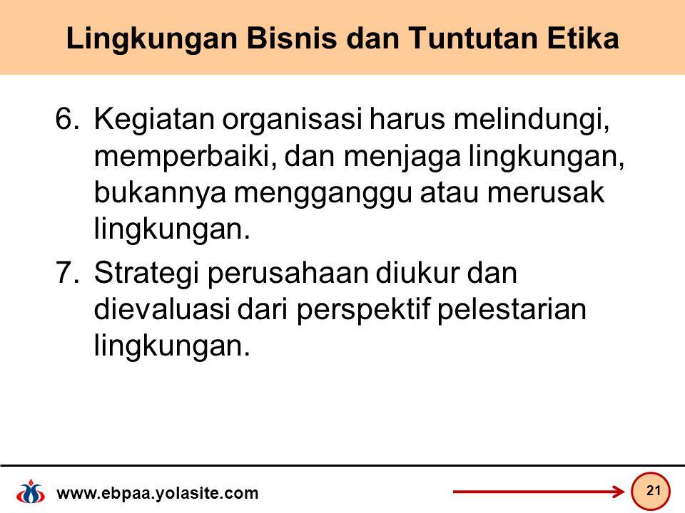 www.ebpaa.yolasite.com Lingkungan Bisnis dan Tuntutan Etika 6.Kegiatan organisasi harus melindungi, memperbaiki, dan menjaga lingkungan, bukannya mengganggu atau merusak lingkungan.