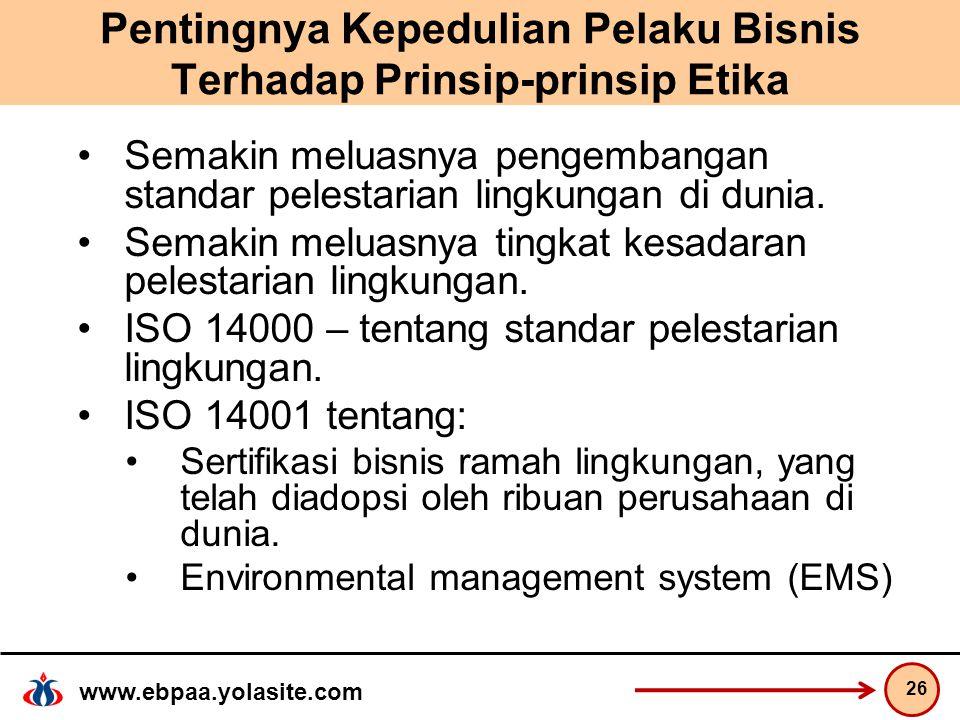 www.ebpaa.yolasite.com Pentingnya Kepedulian Pelaku Bisnis Terhadap Prinsip-prinsip Etika Semakin meluasnya pengembangan standar pelestarian lingkungan di dunia.