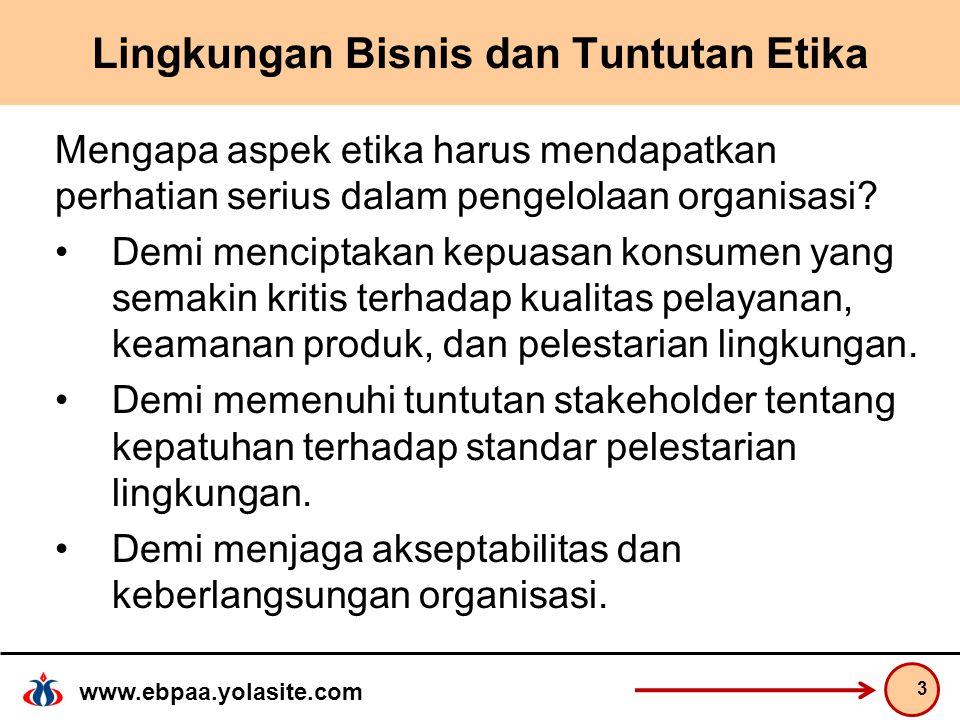 www.ebpaa.yolasite.com Lingkungan Bisnis dan Tuntutan Etika Mengapa aspek etika harus mendapatkan perhatian serius dalam pengelolaan organisasi.