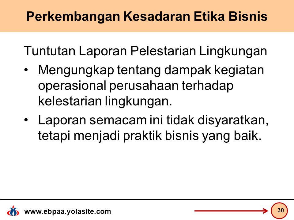 www.ebpaa.yolasite.com Perkembangan Kesadaran Etika Bisnis Tuntutan Laporan Pelestarian Lingkungan Mengungkap tentang dampak kegiatan operasional perusahaan terhadap kelestarian lingkungan.