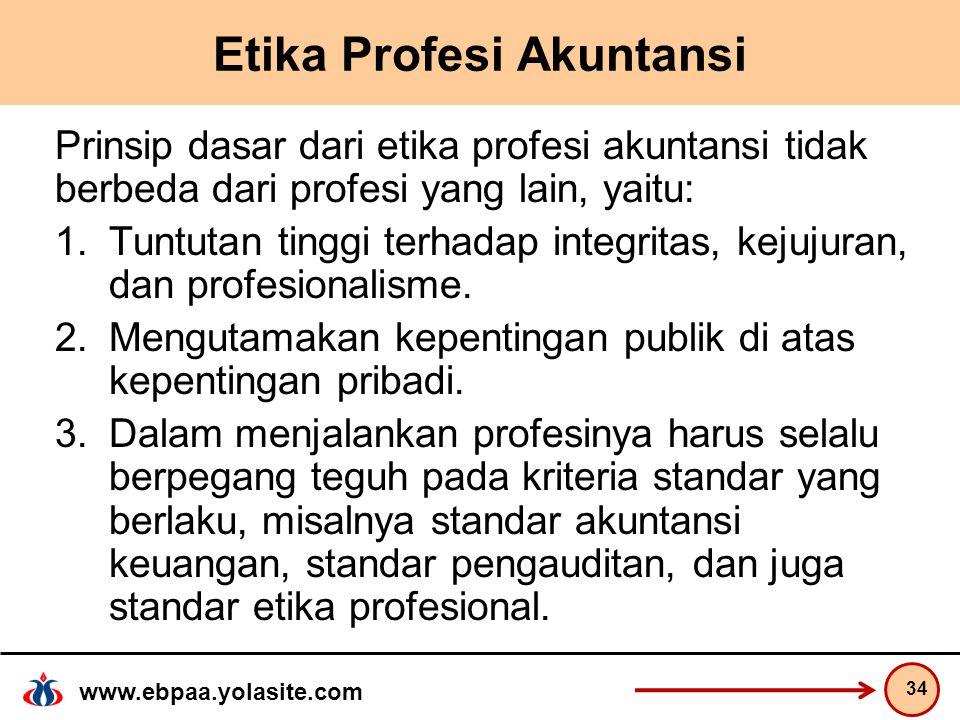 www.ebpaa.yolasite.com Etika Profesi Akuntansi Prinsip dasar dari etika profesi akuntansi tidak berbeda dari profesi yang lain, yaitu: 1.Tuntutan tinggi terhadap integritas, kejujuran, dan profesionalisme.