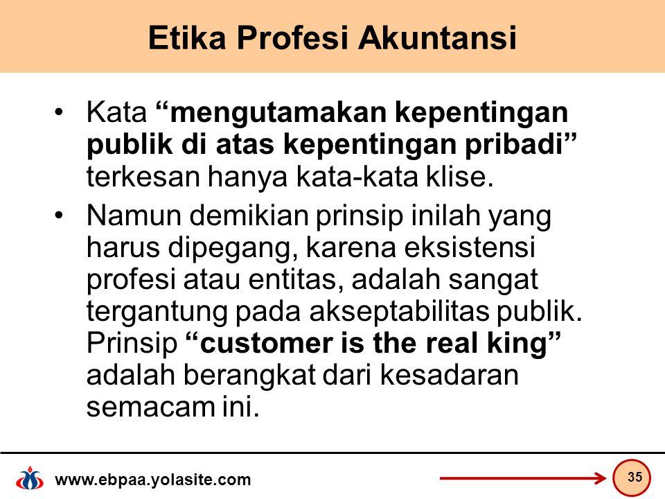 www.ebpaa.yolasite.com Etika Profesi Akuntansi Kata mengutamakan kepentingan publik di atas kepentingan pribadi terkesan hanya kata-kata klise.
