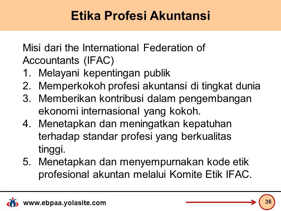 www.ebpaa.yolasite.com Etika Profesi Akuntansi Misi dari the International Federation of Accountants (IFAC) 1.Melayani kepentingan publik 2.Memperkokoh profesi akuntansi di tingkat dunia 3.Memberikan kontribusi dalam pengembangan ekonomi internasional yang kokoh.